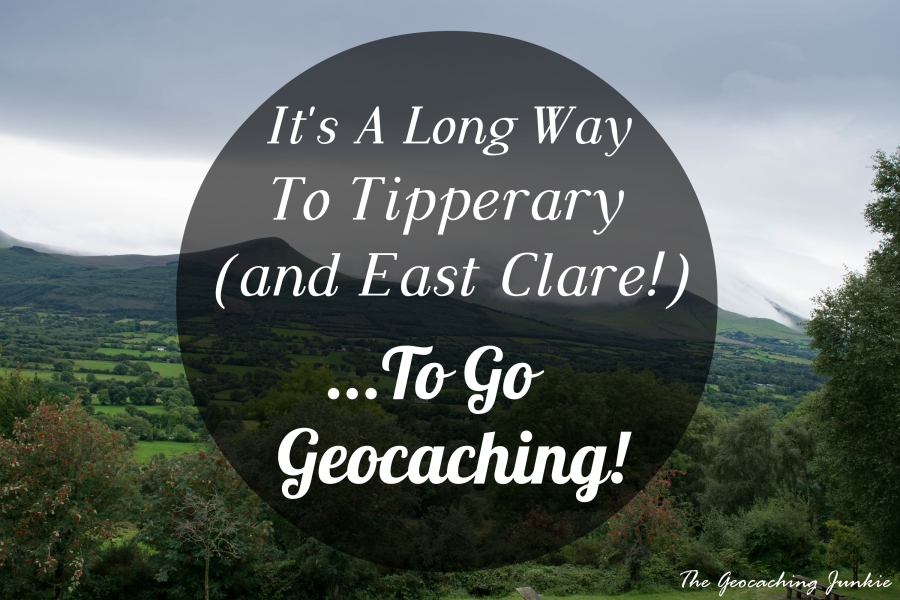 It's A Long Way to Tipperary (and East Clare!) ... to go geocaching!